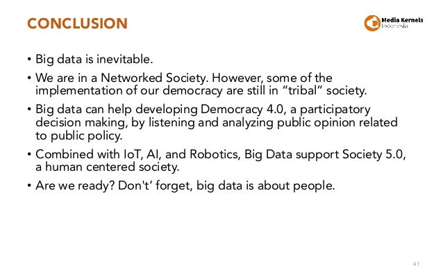 CONCLUSION • Big data is inevitable. • We are in a Networked Society. However, some of the implementation of our democracy...