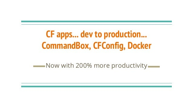 CF apps... dev to production... CommandBox, CFConfig, Docker Now with 200% more productivity