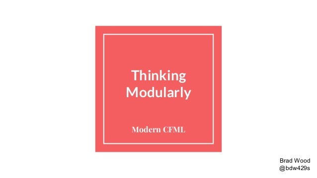 Thinking Modularly Modern CFML Brad Wood @bdw429s