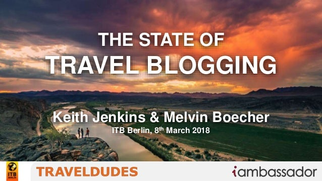 THE STATE OF TRAVEL BLOGGING Keith Jenkins & Melvin Boecher ITB Berlin, 8th March 2018