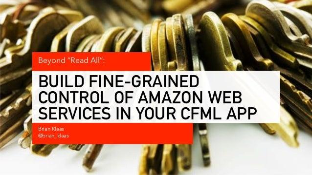 "BUILD FINE-GRAINED CONTROL OF AMAZON WEB SERVICES IN YOUR CFML APP Brian Klaas @brian_klaas Beyond ""Read All"":"