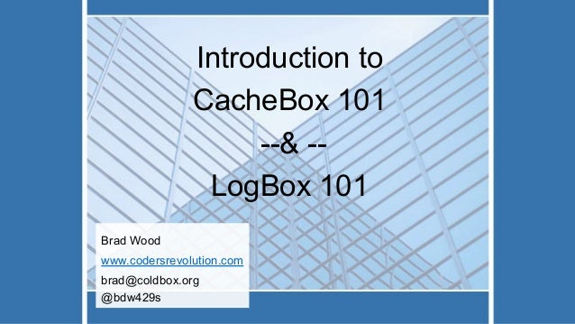Introduction to CacheBox 101 --& -- LogBox 101 Brad Wood www.codersrevolution.com brad@coldbox.org @bdw429s