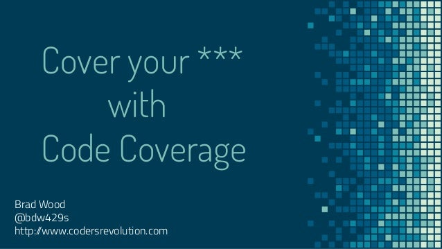 Cover your *** with Code Coverage Brad Wood @bdw429s http://www.codersrevolution.com