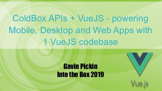 ColdBox APIs + VueJS - powering Mobile, Desktop and Web Apps with 1 VueJS codebase Gavin Pickin Into the Box 2019