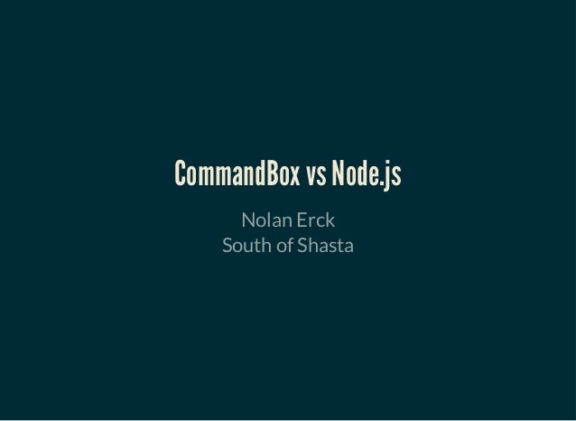 CommandBox vs Node.jsCommandBox vs Node.js Nolan Erck South of Shasta