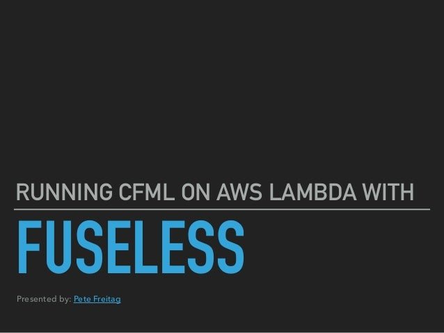 FUSELESS RUNNING CFML ON AWS LAMBDA WITH Presented by: Pete Freitag