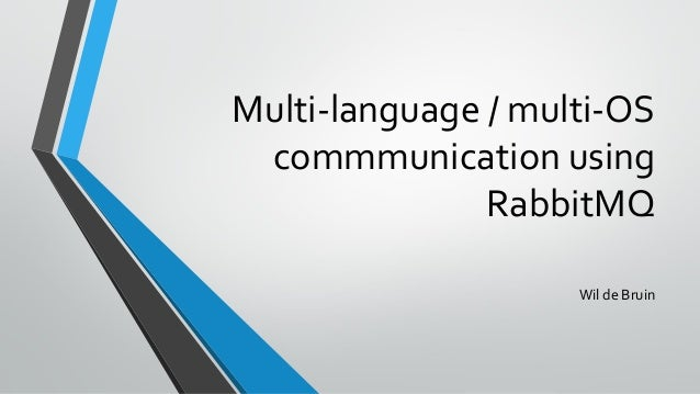 Multi-language / multi-OS commmunication using RabbitMQ Wil de Bruin