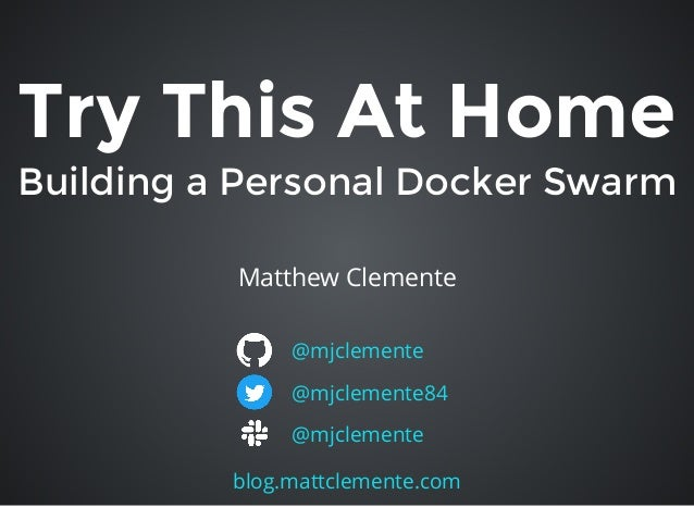 Try This At HomeTry This At Home Building a Personal Docker SwarmBuilding a Personal Docker Swarm Matthew Clemente @mjclem...