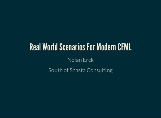 Real World Scenarios For Modern CFMLReal World Scenarios For Modern CFML Nolan Erck South of Shasta Consulting