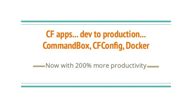 CF apps...dev to production... CommandBox,CFConfig,Docker Now with 200% more productivity