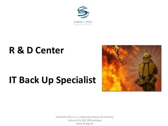 R & D Center IT Back Up Specialist  SLAVIK & STELL s.r.o. /Executive Search & Advisory Cukrová 14, 831 39 Bratislava www.m...