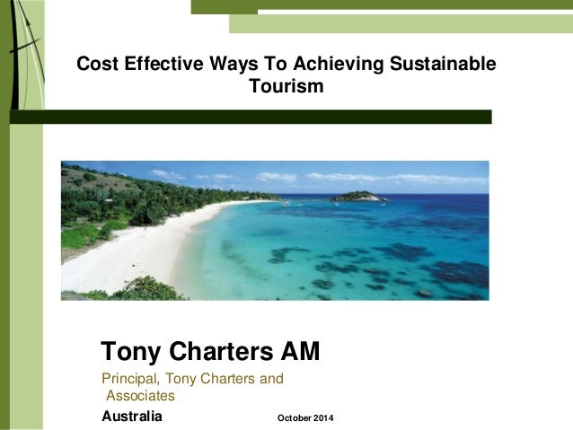 Cost Effective Ways To Achieving Sustainable Tourism  Tony Charters AM  Principal, Tony Charters and Associates  Australia...