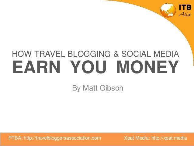 HOW TRAVEL BLOGGING & SOCIAL MEDIA EARN YOU MONEY By Matt Gibson PTBA: http://travelbloggersassociation.com Xpat Media: ht...
