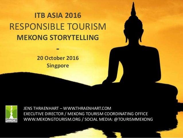 1 ITB ASIA 2016 RESPONSIBLE TOURISM MEKONG STORYTELLING - 20 October 2016 Singpore JENS THRAENHART – WWW.THRAENHART.COM EX...