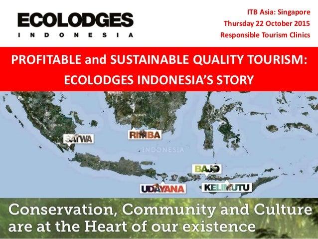 ITB Asia: Singapore Thursday 22 October 2015 Responsible Tourism Clinics PROFITABLE and SUSTAINABLE QUALITY TOURISM: ECOLO...