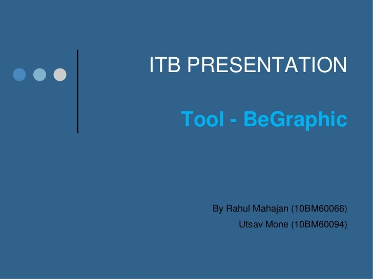 ITB PRESENTATION  Tool - BeGraphic     By Rahul Mahajan (10BM60066)          Utsav Mone (10BM60094)