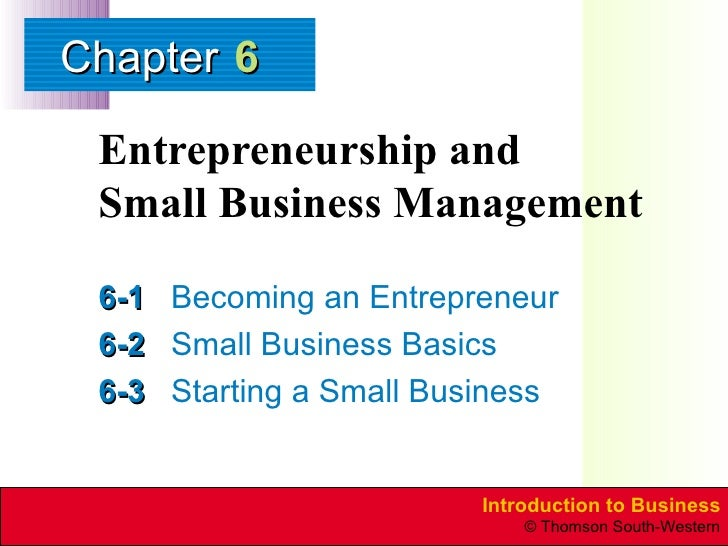 Entrepreneurship and  Small Business Management 6-1 Becoming an Entrepreneur 6-2 Small Business Basics 6-3 Starting a Smal...