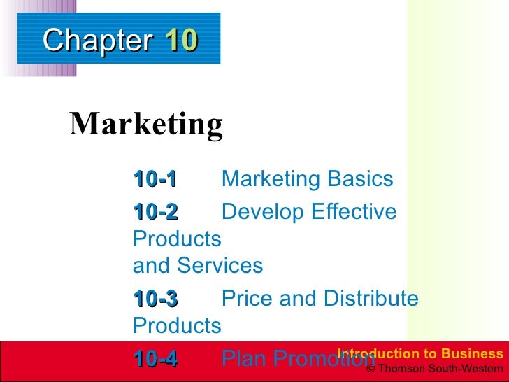 Marketing 10-1 Marketing Basics 10-2 Develop Effective Products  and Services 10-3 Price and Distribute Products 10-4 Plan...