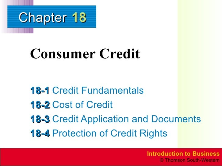 Consumer Credit 18-1 Credit Fundamentals 18-2 Cost of Credit 18-3 Credit Application and Documents 18-4 Protection of Cred...