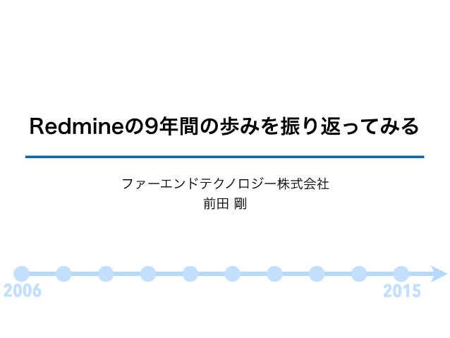 Redmineの9年間の歩みを振り返ってみる ファーエンドテクノロジー株式会社 前田 剛 2006 2015