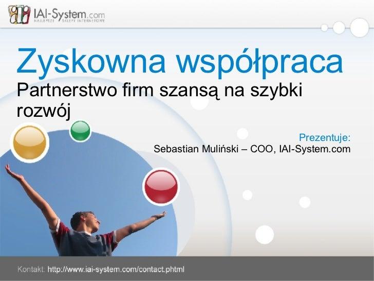 Zyskowna współpraca Partnerstwo firm szansą na szybki rozwój Prezentuje: Sebastian Muliński – COO, IAI-System.com