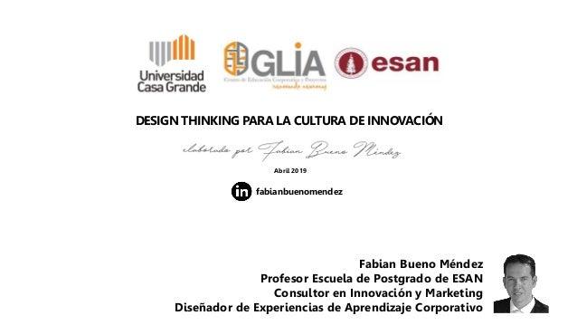 DESIGN THINKING PARA LA CULTURA DE INNOVACIÓN Abril 2019 Fabian Bueno Méndez Profesor Escuela de Postgrado de ESAN Consult...