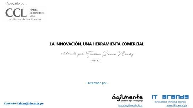 LA INNOVACIÓN, UNA HERRAMIENTA COMERCIAL Presentado por: www.itbrands.pe Contacto: fabian@itbrands.pe Abril 2017 www.agilm...