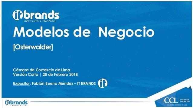 Modelos de Negocio [Osterwalder] Cámara de Comercio de Lima Versión Corta | 28 de Febrero 2018 Expositor: Fabián Bueno Mén...