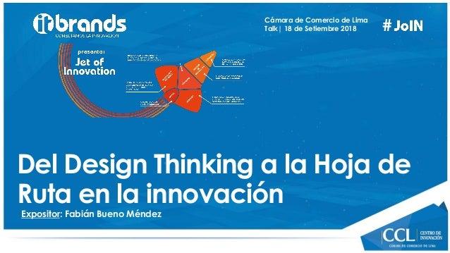# Expositor: Fabián Bueno Méndez Cámara de Comercio de Lima Talk  18 de Setiembre 2018 Del Design Thinking a la Hoja de Ru...