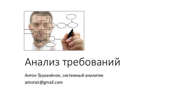 Анализ требований Антон Труханёнок, системный аналитик antonxt@gmail.com