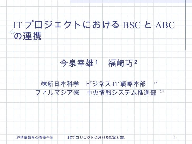 今泉幸雄 1  福崎巧 2 ㈱新日本科学 ビジネス IT 戦略本部  1* ファルマシア㈱ 中央情報システム推進部  2* IT プロジェクトにおける BSC と ABC の連携