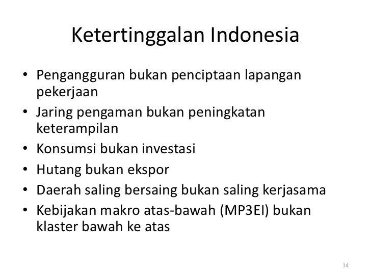 Ketertinggalan Indonesia• Pengangguran bukan penciptaan lapangan  pekerjaan• Jaring pengaman bukan peningkatan  keterampil...