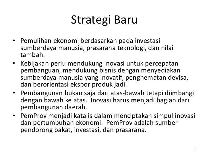 Strategi Baru• Pemulihan ekonomi berdasarkan pada investasi  sumberdaya manusia, prasarana teknologi, dan nilai  tambah.• ...