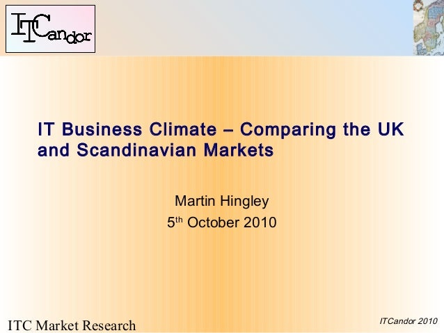 ITC Market Research ITCandor 2010 IT Business Climate – Comparing the UK and Scandinavian Markets Martin Hingley 5th Octob...