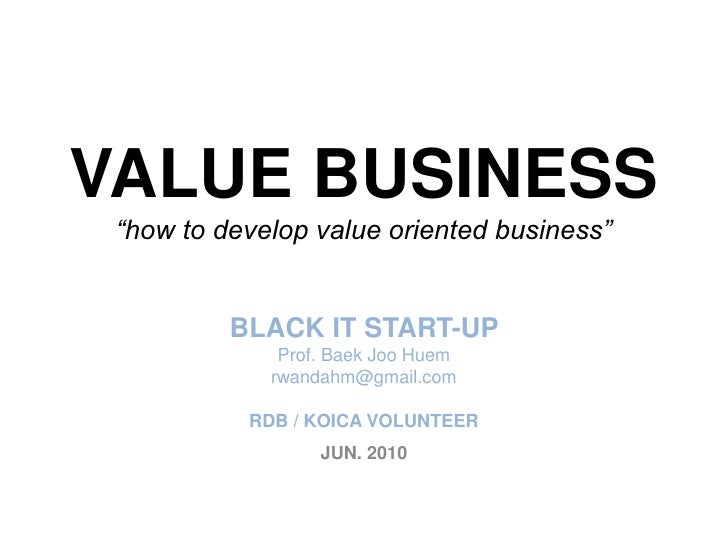 "VALUE BUSINESS""how to develop value oriented business""BLACK IT START-UP Prof. BaekJooHuemrwandahm@gmail.comRDB / KOICA VOL..."