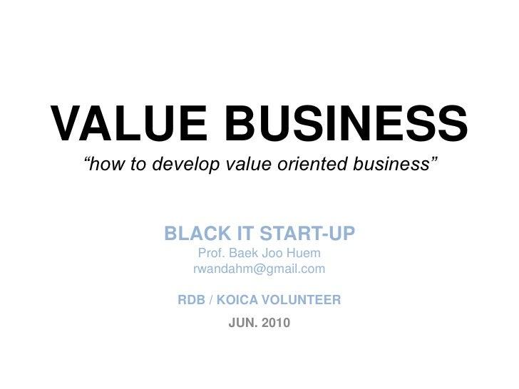 "VALUE BUSINESS""how to develop value oriented business""BLACK IT START-UP Prof. BaekJooHuemrwandahm@gmail.comRDB / KOICA VOL..."