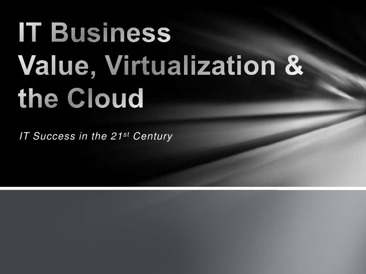 IT Success in the 21stCentury<br />IT Business Value, Virtualization & the Cloud<br />