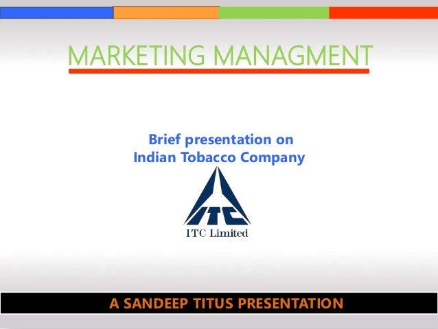 MARKETING MANAGMENT Brief presentation on Indian Tobacco Company A SANDEEP TITUS PRESENTATION
