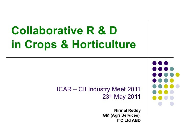 Collaborative R & D in Crops & Horticulture ICAR – CII Industry Meet 2011 23 th  May 2011 Nirmal Reddy GM (Agri Services) ...