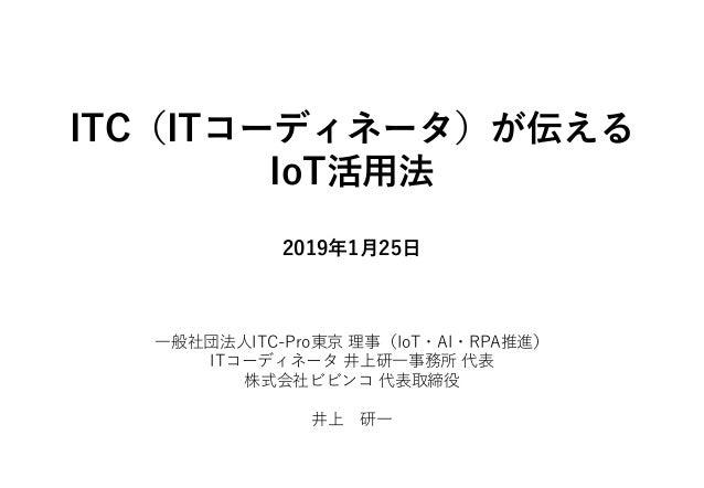 ITC(ITコーディネータ)が伝える IoT活用法 2019年1月25日 一般社団法人ITC-Pro東京 理事(IoT・AI・RPA推進) ITコーディネータ 井上研一事務所 代表 株式会社ビビンコ 代表取締役 井上 研一