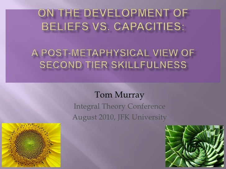 On the development of beliefs vs. capacities: A post-metaphysical view of Second tier skillfulness <br />Tom Murray<br />I...