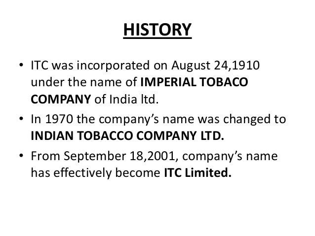 HISTORY • ITC was incorporated on August 24,1910 under the name of IMPERIAL TOBACO COMPANY of India ltd. • In 1970 the com...
