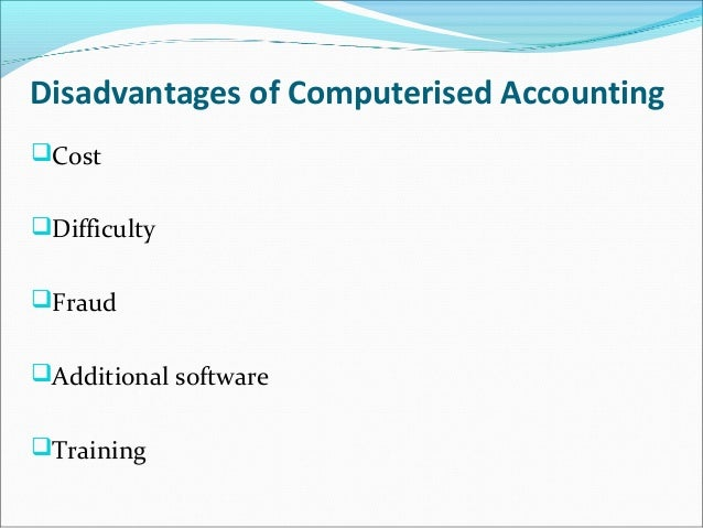 advantages and disadvantages of a computerized accounting system A computerized accounting system brings with it many advantages that are unavailable to analog accounting systems this article does not tackle the use of spreadsheets that are often used instead of proper accounting software to process financial data.
