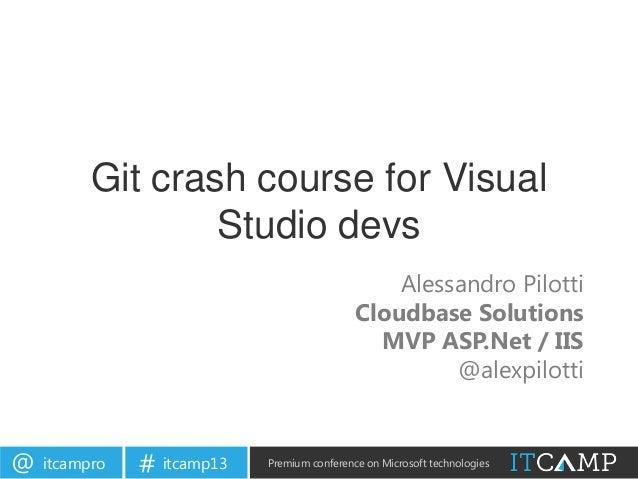 itcampro@ itcamp13# Premium conference on Microsoft technologiesGit crash course for VisualStudio devsAlessandro PilottiCl...