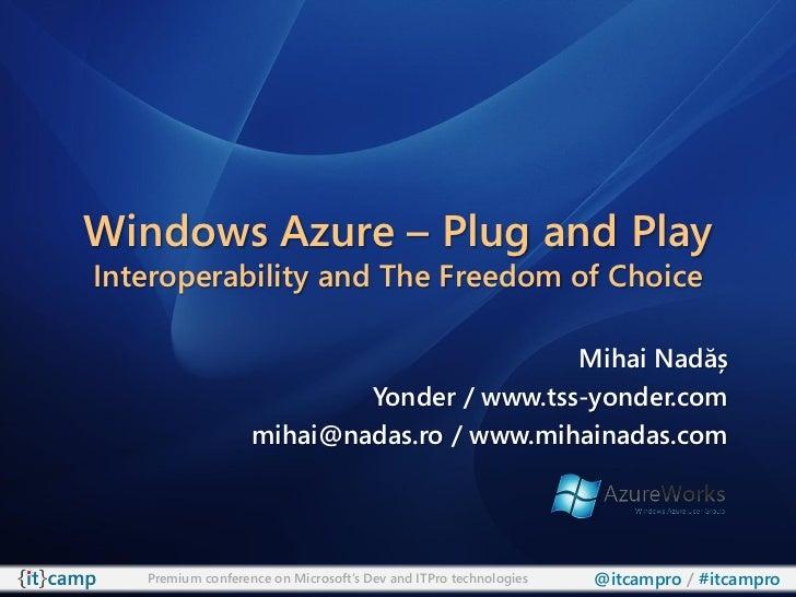 Windows Azure – Plug and PlayInteroperability and The Freedom of Choice                                           Mihai Na...