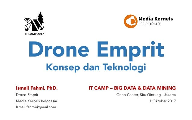 Drone Emprit Konsep dan Teknologi Ismail Fahmi, PhD. Drone Emprit Media Kernels Indonesia Ismail.fahmi@gmail.com IT CAMP –...