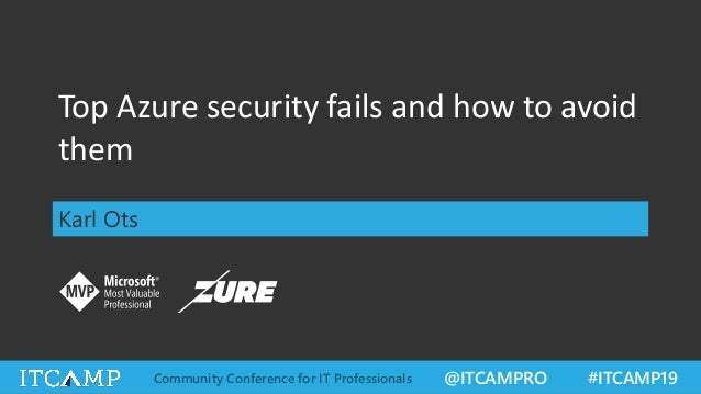@ITCAMPRO #ITCAMP19Community Conference for IT Professionals Top Azure security fails and how to avoid them Karl Ots