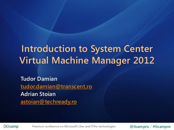 Introduction to System CenterVirtual Machine Manager 2012Tudor Damiantudor.damian@transcent.roAdrian Stoianastoian@techrea...