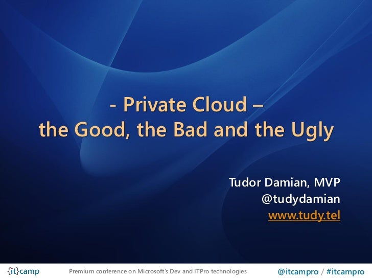 - Private Cloud –the Good, the Bad and the Ugly                                                        Tudor Damian, MVP  ...