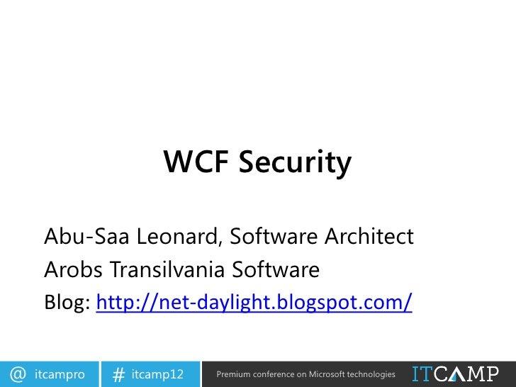 WCF Security     Abu-Saa Leonard, Software Architect     Arobs Transilvania Software     Blog: http://net-daylight.blogspo...